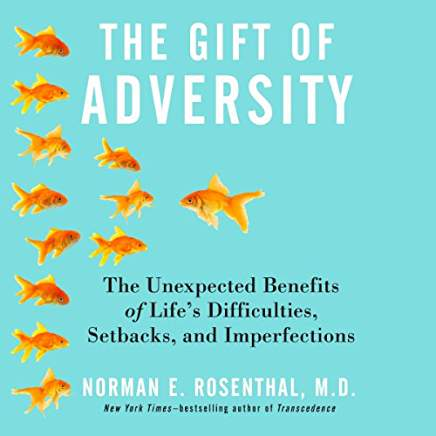 The Gift of Adversity Norman E. Rosenthal